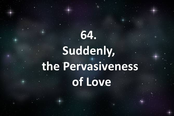 64 Suddenly the Pervasiveness of Love