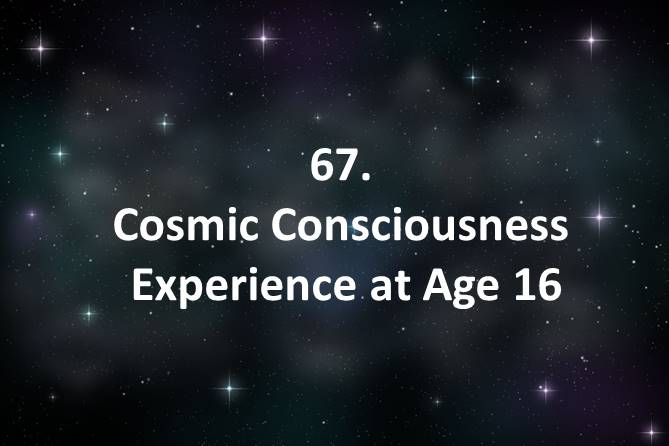 67 Cosmic Consciousness Experience at Age 16