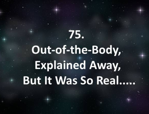 75. Out-of-the-Body, Explained Away, But It Was So Real…..